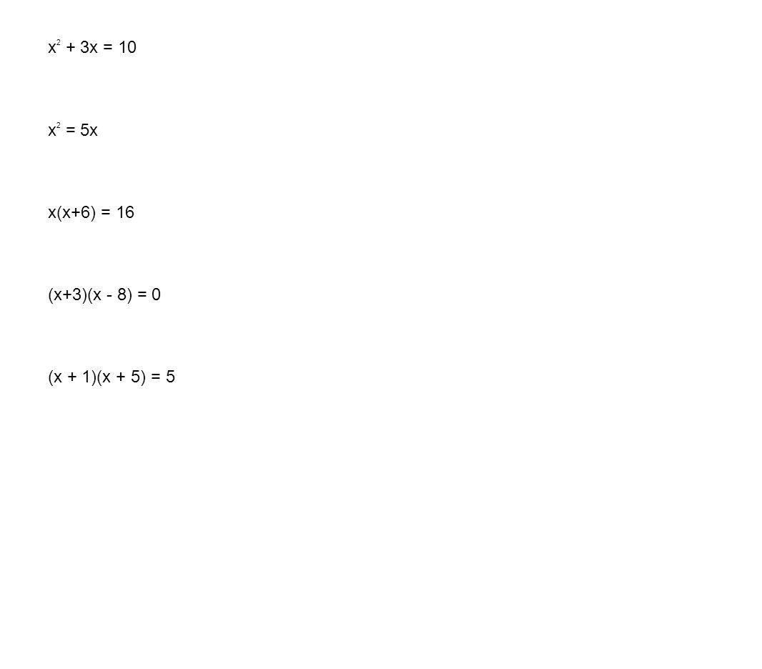 x2 + 3x = 10 x2 = 5x x(x+6) = 16 (x+3)(x - 8) = 0 (x + 1)(x + 5) = 5