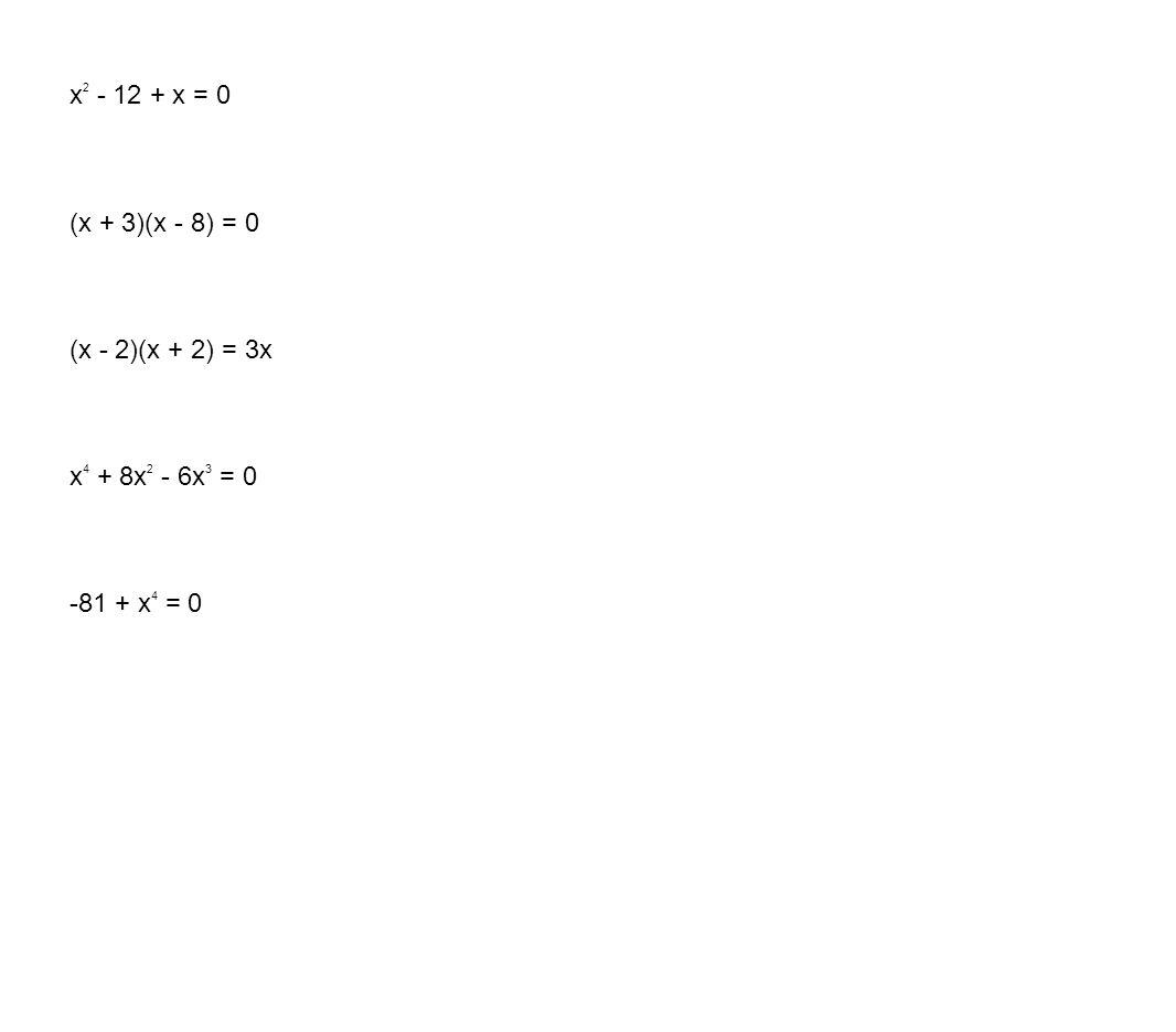 x2 - 12 + x = 0 (x + 3)(x - 8) = 0 (x - 2)(x + 2) = 3x x4 + 8x2 - 6x3 = 0 -81 + x4 = 0