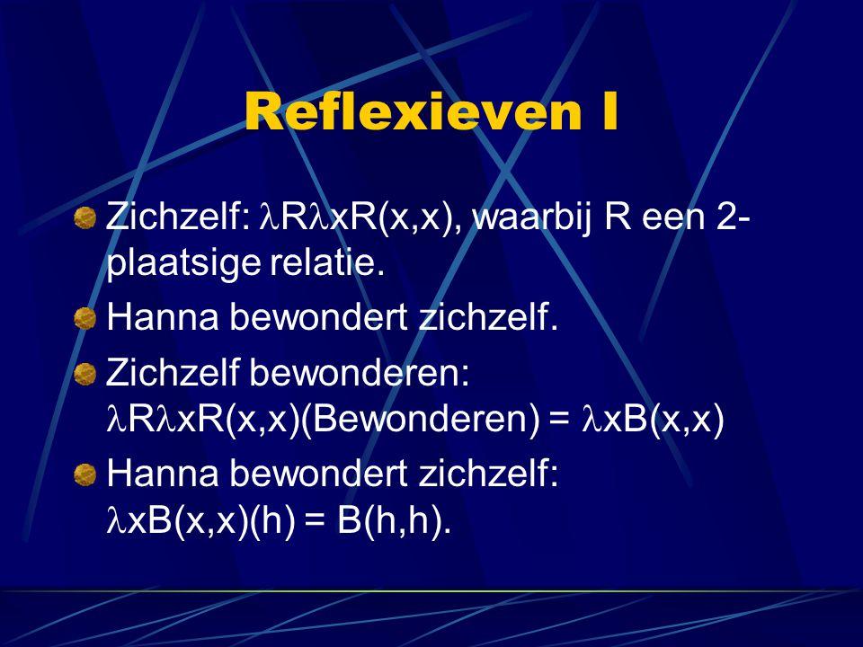 Reflexieven I Zichzelf: RxR(x,x), waarbij R een 2-plaatsige relatie.