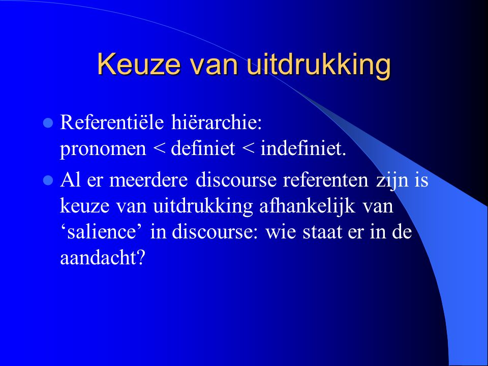 Keuze van uitdrukking Referentiële hiërarchie: pronomen < definiet < indefiniet.