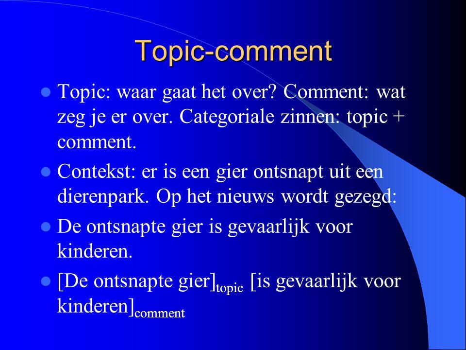 Topic-comment Topic: waar gaat het over Comment: wat zeg je er over. Categoriale zinnen: topic + comment.