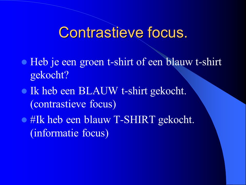 Contrastieve focus. Heb je een groen t-shirt of een blauw t-shirt gekocht Ik heb een BLAUW t-shirt gekocht. (contrastieve focus)