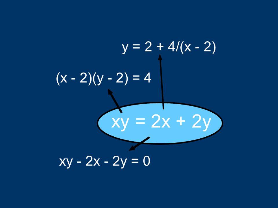 y = 2 + 4/(x - 2) (x - 2)(y - 2) = 4 xy = 2x + 2y xy - 2x - 2y = 0