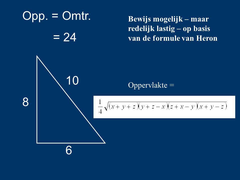 Opp. = Omtr. = 24. 10. 8. 6. Bewijs mogelijk – maar redelijk lastig – op basis van de formule van Heron.