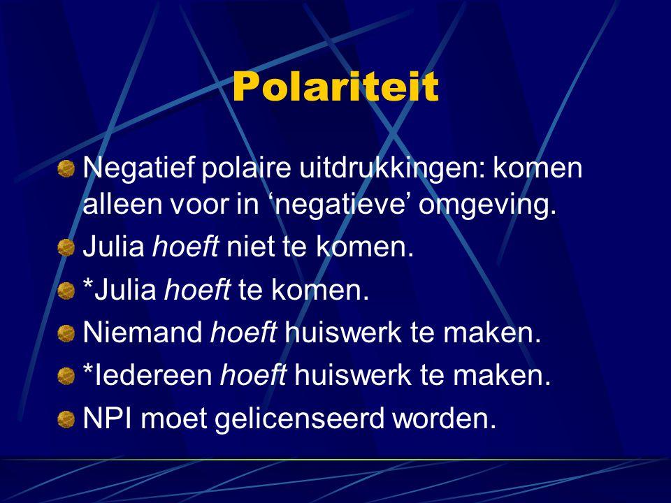 Polariteit Negatief polaire uitdrukkingen: komen alleen voor in 'negatieve' omgeving. Julia hoeft niet te komen.