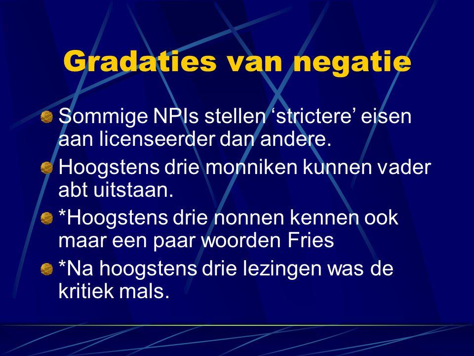 Gradaties van negatie Sommige NPIs stellen 'strictere' eisen aan licenseerder dan andere. Hoogstens drie monniken kunnen vader abt uitstaan.
