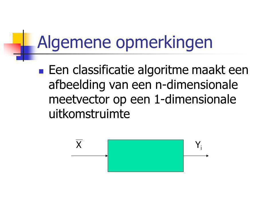 Algemene opmerkingen Een classificatie algoritme maakt een afbeelding van een n-dimensionale meetvector op een 1-dimensionale uitkomstruimte.