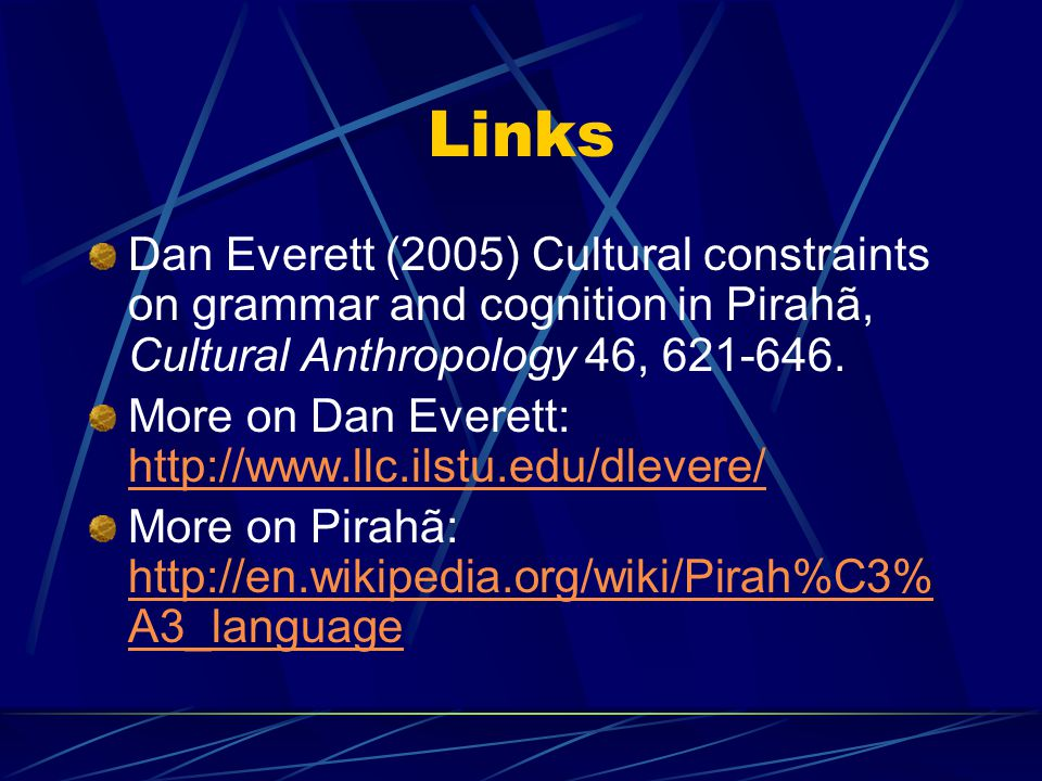 Links Dan Everett (2005) Cultural constraints on grammar and cognition in Pirahã, Cultural Anthropology 46, 621-646.