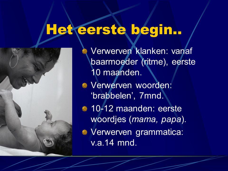 Het eerste begin.. Verwerven klanken: vanaf baarmoeder (ritme), eerste 10 maanden. Verwerven woorden: 'brabbelen', 7mnd.