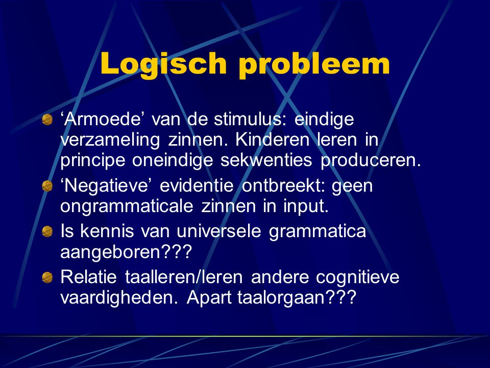 Logisch probleem 'Armoede' van de stimulus: eindige verzameling zinnen. Kinderen leren in principe oneindige sekwenties produceren.