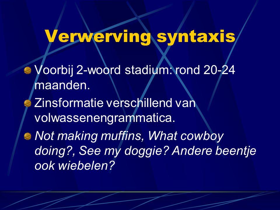 Verwerving syntaxis Voorbij 2-woord stadium: rond 20-24 maanden.