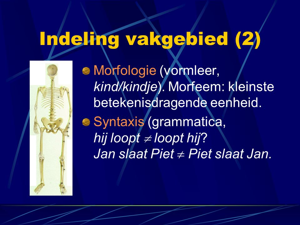 Indeling vakgebied (2) Morfologie (vormleer, kind/kindje). Morfeem: kleinste betekenisdragende eenheid.