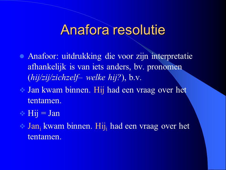 Anafora resolutie Anafoor: uitdrukking die voor zijn interpretatie afhankelijk is van iets anders, bv. pronomen (hij/zij/zichzelf– welke hij ), b.v.