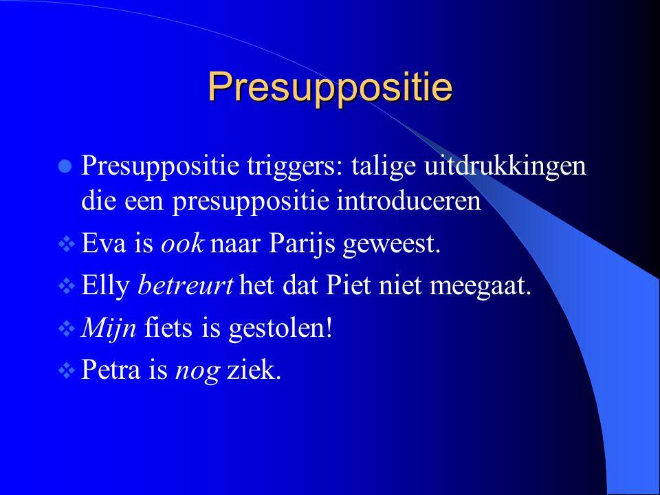 Presuppositie Presuppositie triggers: talige uitdrukkingen die een presuppositie introduceren. Eva is ook naar Parijs geweest.