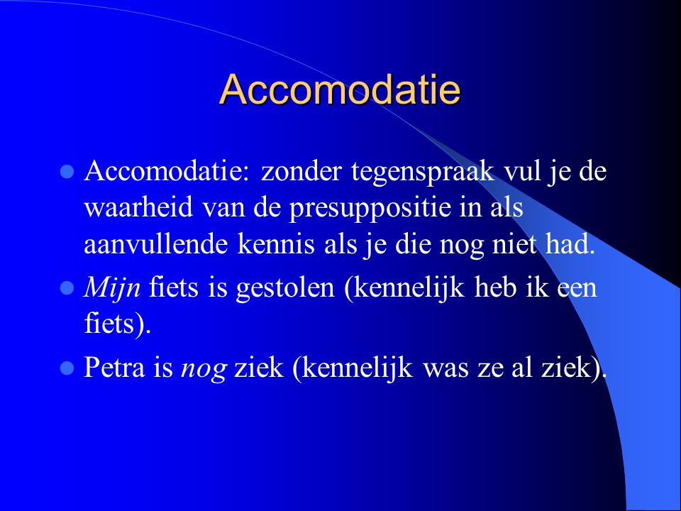 Accomodatie Accomodatie: zonder tegenspraak vul je de waarheid van de presuppositie in als aanvullende kennis als je die nog niet had.