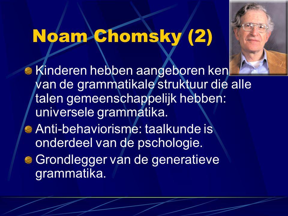 Noam Chomsky (2) Kinderen hebben aangeboren kennis van de grammatikale struktuur die alle talen gemeenschappelijk hebben: universele grammatika.