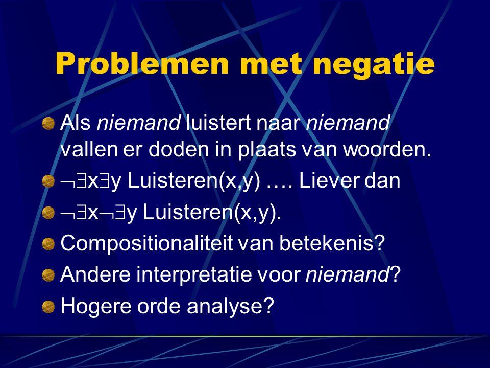 Problemen met negatie Als niemand luistert naar niemand vallen er doden in plaats van woorden. xy Luisteren(x,y) …. Liever dan.