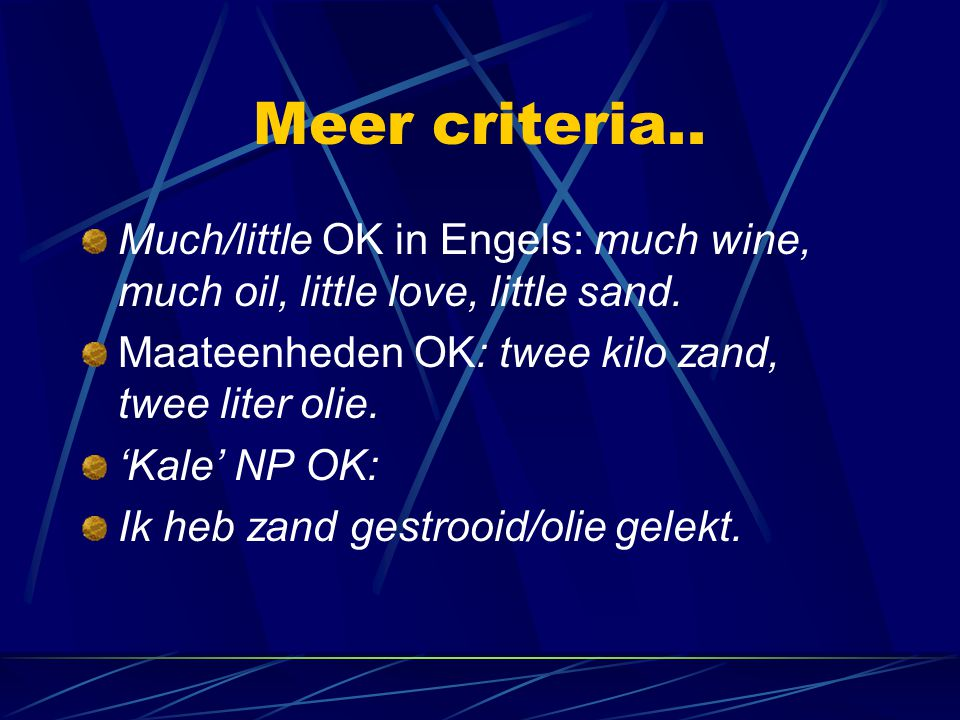 Meer criteria.. Much/little OK in Engels: much wine, much oil, little love, little sand. Maateenheden OK: twee kilo zand, twee liter olie.
