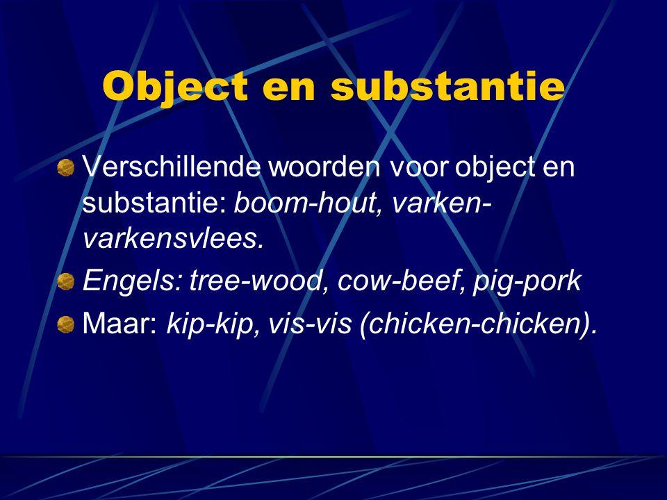 Object en substantie Verschillende woorden voor object en substantie: boom-hout, varken-varkensvlees.
