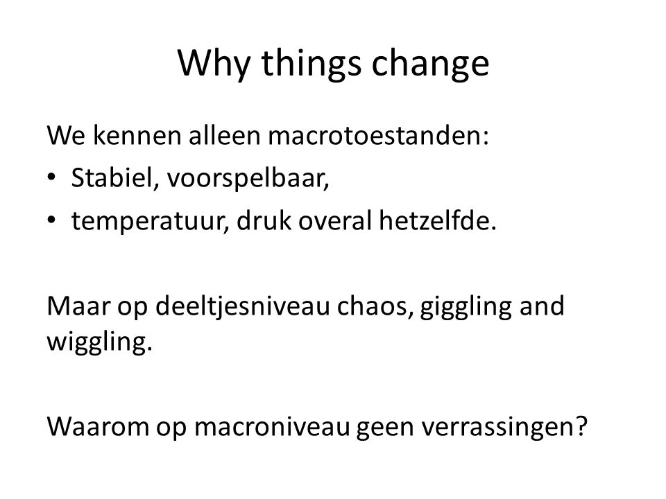 Why things change We kennen alleen macrotoestanden: