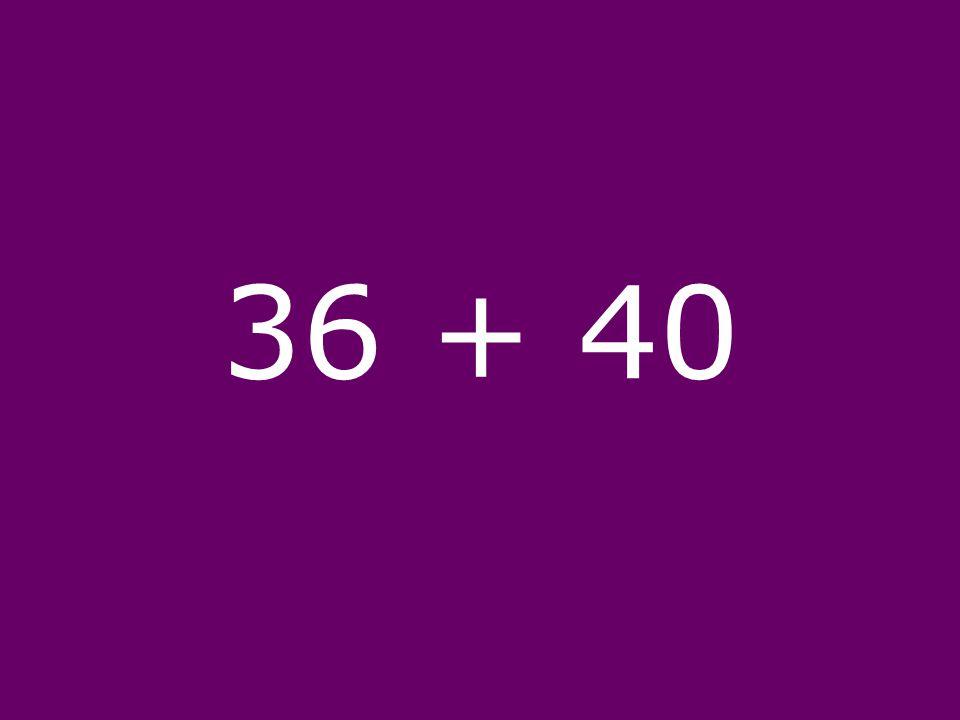 36 + 40