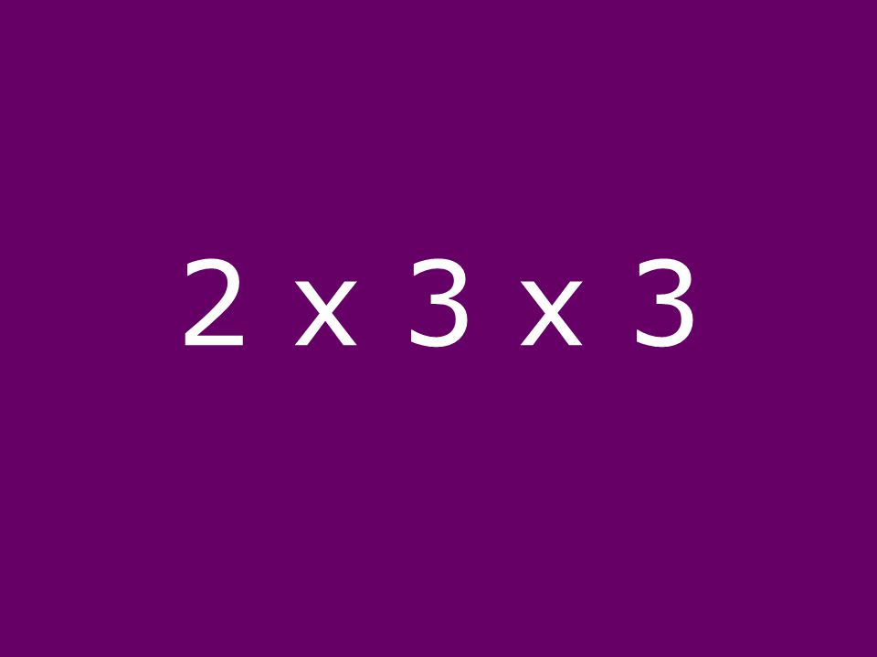 2 x 3 x 3