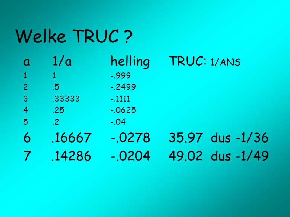 Welke TRUC a 1/a helling TRUC: 1/ANS .16667 -.0278 35.97 dus -1/36