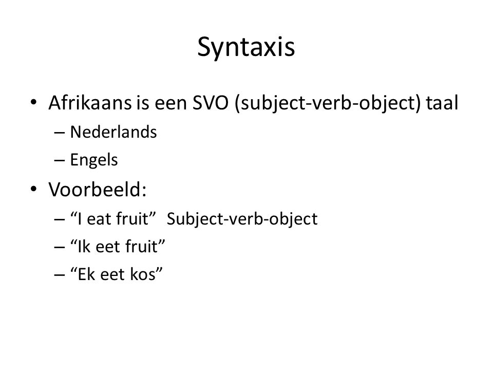 Syntaxis Afrikaans is een SVO (subject-verb-object) taal Voorbeeld: