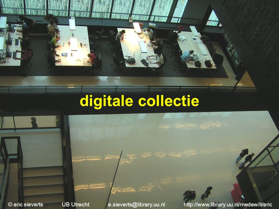 digitale collectie © eric sieverts UB Utrecht e.sieverts@library.uu.nl http://www.library.uu.nl/medew/it/eric.
