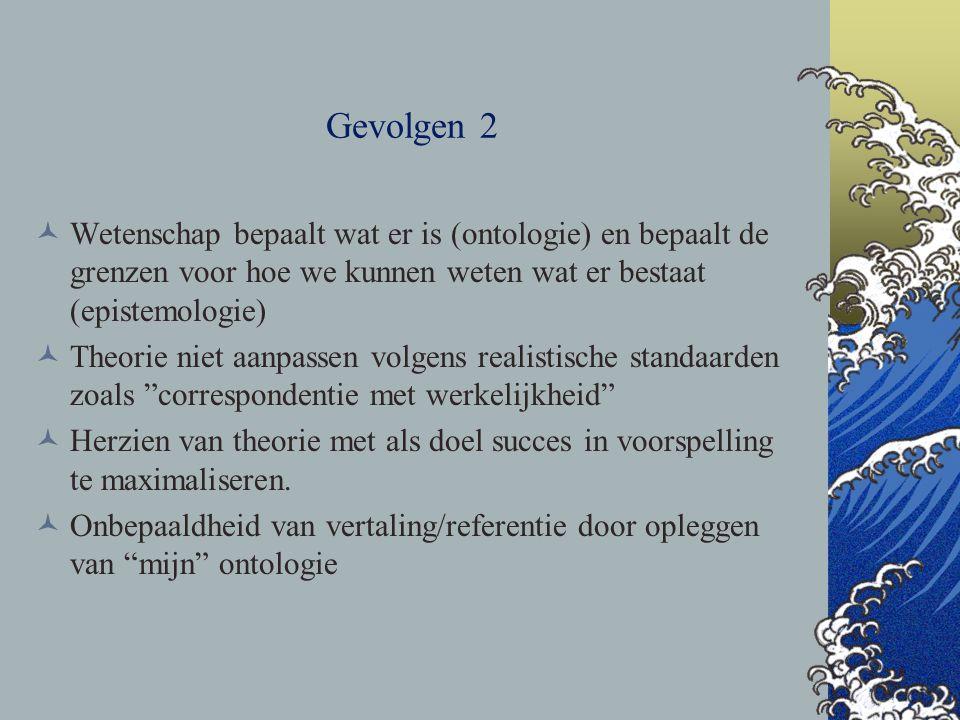 Gevolgen 2 Wetenschap bepaalt wat er is (ontologie) en bepaalt de grenzen voor hoe we kunnen weten wat er bestaat (epistemologie)