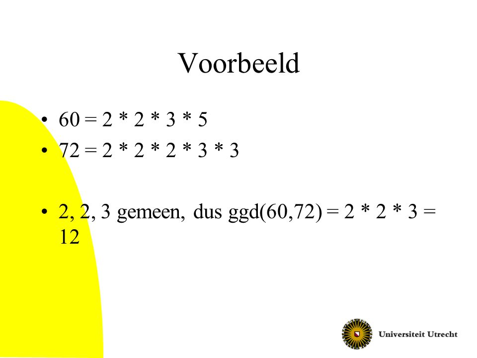 Voorbeeld 60 = 2 * 2 * 3 * 5 72 = 2 * 2 * 2 * 3 * 3 2, 2, 3 gemeen, dus ggd(60,72) = 2 * 2 * 3 = 12