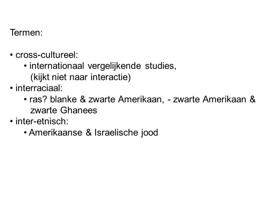Termen: cross-cultureel: internationaal vergelijkende studies, (kijkt niet naar interactie) interraciaal: