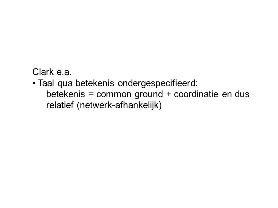 Clark e.a. Taal qua betekenis ondergespecifieerd: betekenis = common ground + coordinatie en dus.