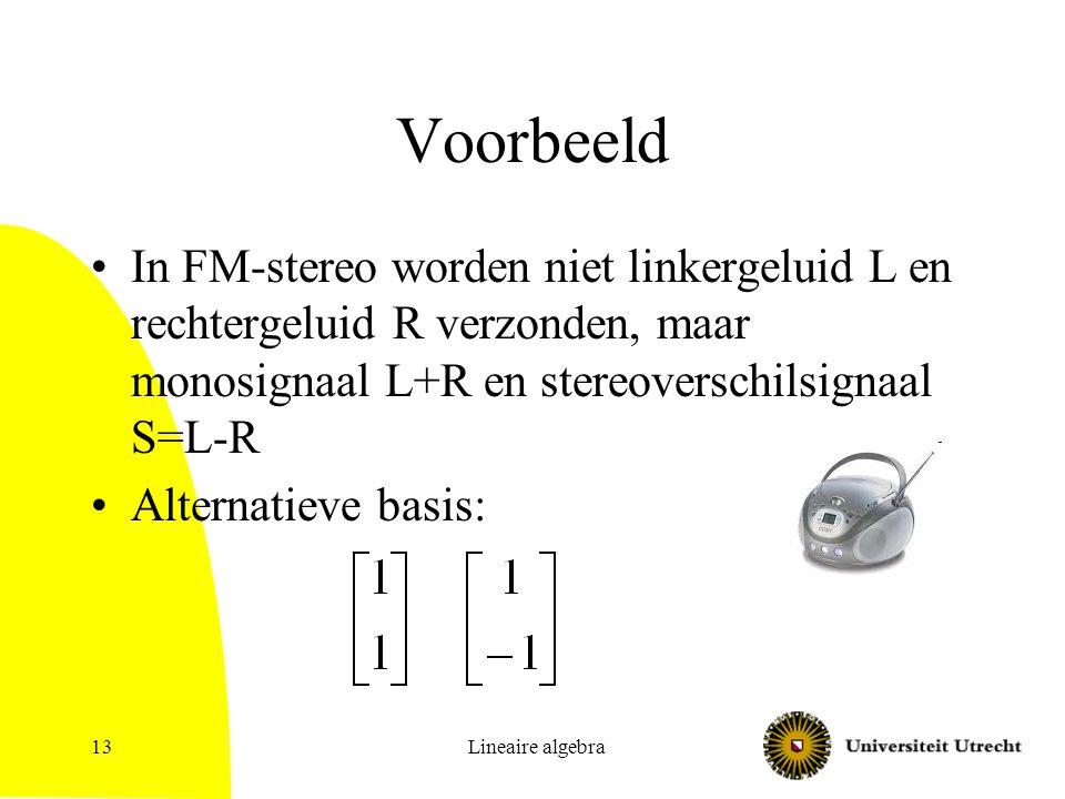 Voorbeeld In FM-stereo worden niet linkergeluid L en rechtergeluid R verzonden, maar monosignaal L+R en stereoverschilsignaal S=L-R.