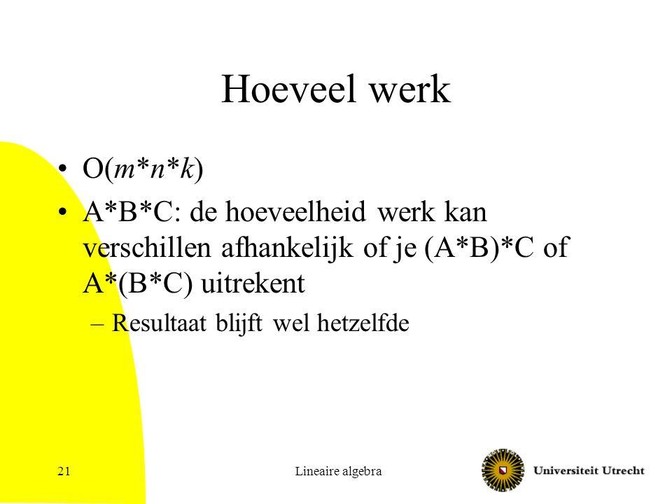 Hoeveel werk O(m*n*k) A*B*C: de hoeveelheid werk kan verschillen afhankelijk of je (A*B)*C of A*(B*C) uitrekent.
