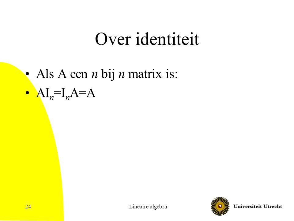 Over identiteit Als A een n bij n matrix is: AIn=InA=A