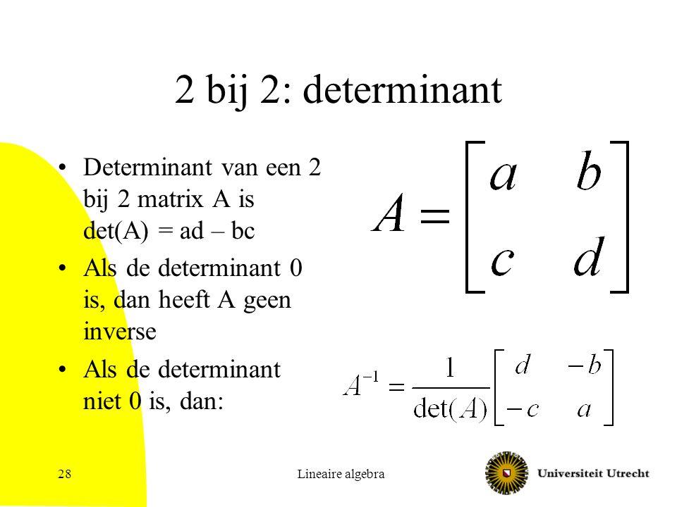 2 bij 2: determinant Determinant van een 2 bij 2 matrix A is det(A) = ad – bc. Als de determinant 0 is, dan heeft A geen inverse.