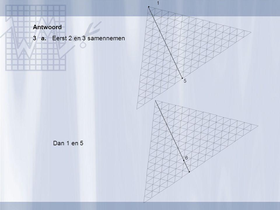 Antwoord 3 a. Eerst 2 en 3 samennemen 1 5 Dan 1 en 5 6