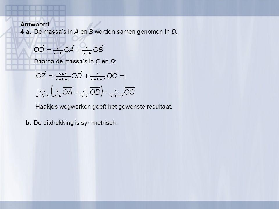 Antwoord 4 a. De massa's in A en B worden samen genomen in D. Daarna de massa's in C en D: Haakjes wegwerken geeft het gewenste resultaat.