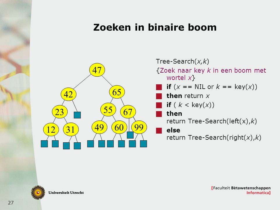 Zoeken in binaire boom Tree-Search(x,k) {Zoek naar key k in een boom met wortel x} if (x == NIL or k == key(x))