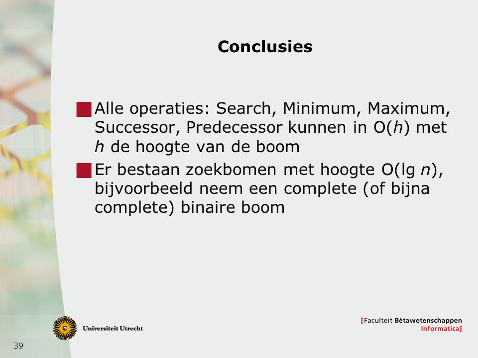 Conclusies Alle operaties: Search, Minimum, Maximum, Successor, Predecessor kunnen in O(h) met h de hoogte van de boom.