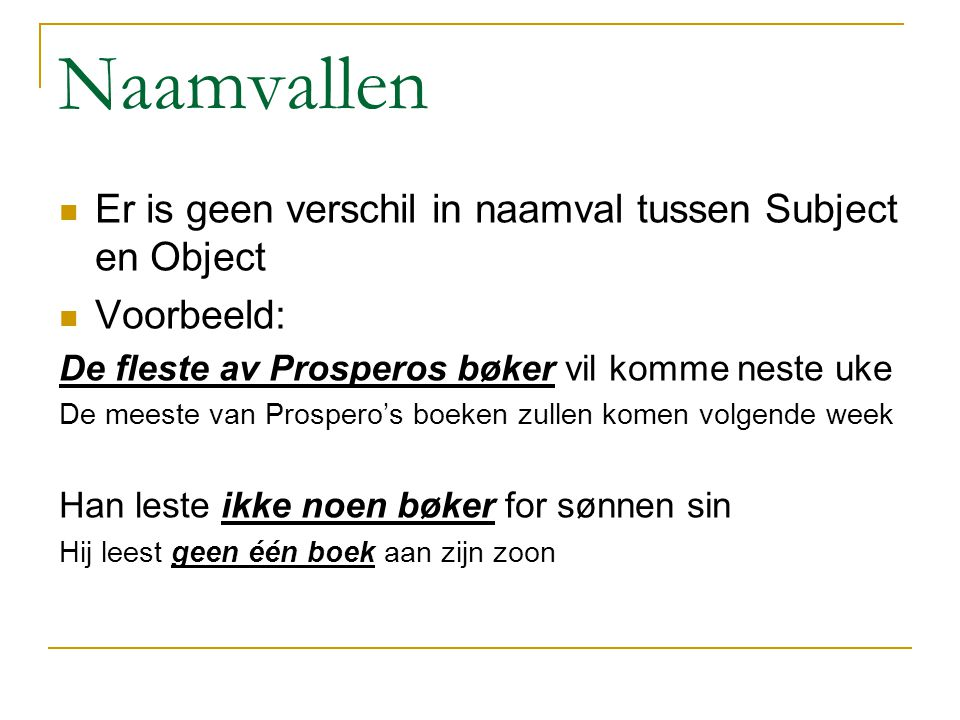 Naamvallen Er is geen verschil in naamval tussen Subject en Object