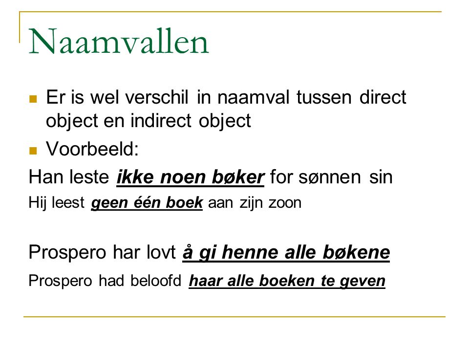 Naamvallen Er is wel verschil in naamval tussen direct object en indirect object. Voorbeeld: Han leste ikke noen bøker for sønnen sin.