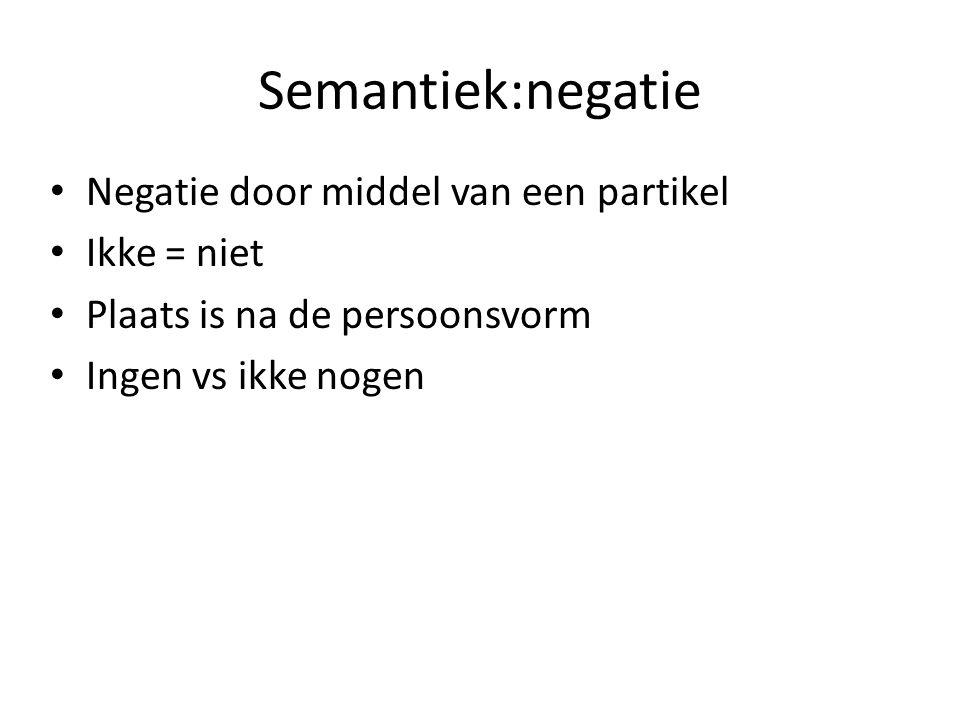 Semantiek:negatie Negatie door middel van een partikel Ikke = niet