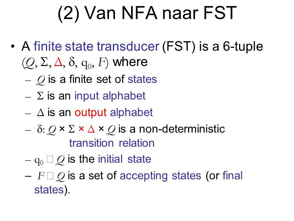 (2) Van NFA naar FST A finite state transducer (FST) is a 6-tuple (Q, S, Δ, d, q0, F) where. Q is a finite set of states.