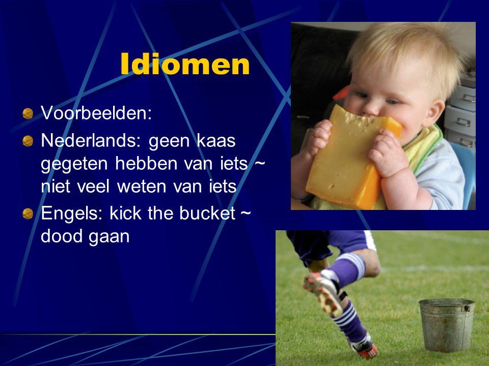 Idiomen Voorbeelden: Nederlands: geen kaas gegeten hebben van iets ~ niet veel weten van iets.