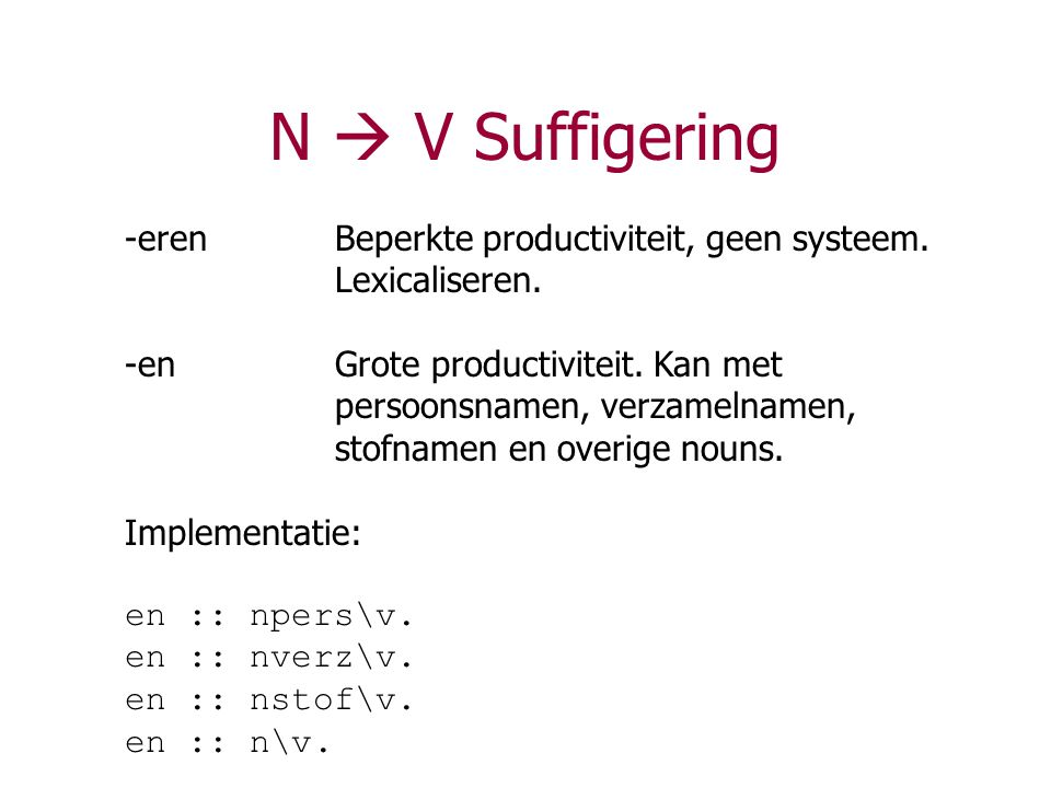 N  V Suffigering -eren Beperkte productiviteit, geen systeem. Lexicaliseren.