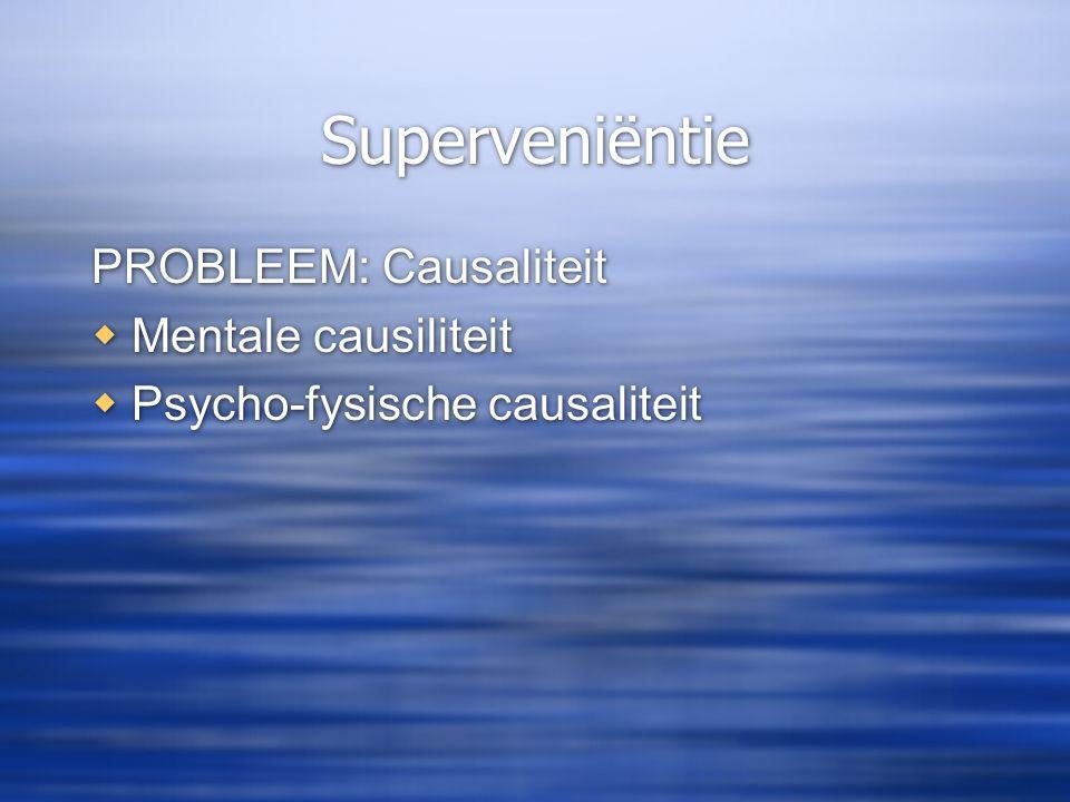 Superveniëntie PROBLEEM: Causaliteit Mentale causiliteit