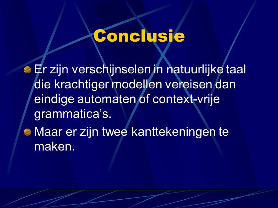Conclusie Er zijn verschijnselen in natuurlijke taal die krachtiger modellen vereisen dan eindige automaten of context-vrije grammatica's.