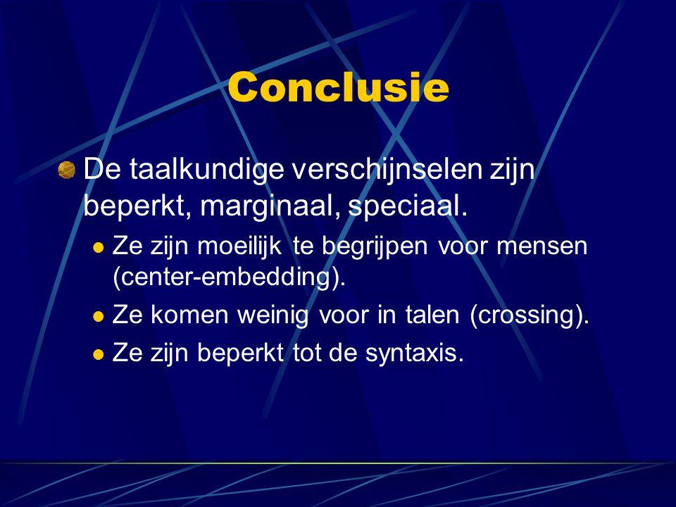 Conclusie De taalkundige verschijnselen zijn beperkt, marginaal, speciaal. Ze zijn moeilijk te begrijpen voor mensen (center-embedding).